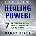 Healing Power!: 7 Supernatural Methods God Uses for You to Receive Healing: Eternal Truth, Book 1 Audiobook by Randy Clark Narrated by Randy Clark