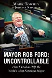 Mayor Rob Ford: Uncontrollable: How I Tried to Help the World's Most Notorious Mayor