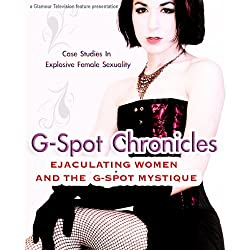 G-Spot Chronicles: Ejaculating Women and the G-Spot Mystique