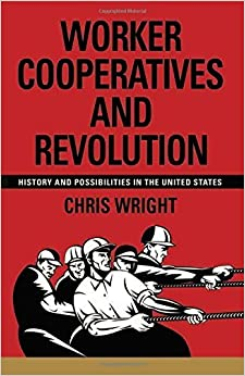 Worker Cooperatives and Revolution: History and Possibilities in the United States by Wright, Chris(August 1, 2014)