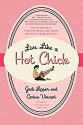 Live Like a Hot Chick: How to Feel Sexy, Find Confidence, and Create Balance at Work and Play