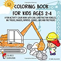 Coloring Book for Kids Ages 2-4: A Fun Activity Color Book with Cool Construction Vehicles, Big Trucks, Diggers, Dumpers, Cranes, Cars and Firetrucks - For Toddlers, Boys and Girls!