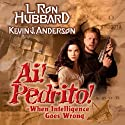 Ai! Pedrito!: When Intelligence Goes Wrong Audiobook by L. Ron Hubbard, Kevin J. Anderson Narrated by Enn Reitel, Jim Meskimen, Phil Proctor, Marisol Nichols, Tait Ruppert, Corey Burton, Christina Huntington