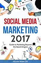Social Media Marketing 2017 Guide to Marketing Beyond the Search Engine: (Twitter, Facebook, Youtube, LinkedIn, Instagram, Snapchat and beyond)