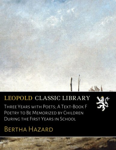 Download Three Years with Poets; A Text-Book F Poetry to Be Memorized by Children During the First Years in School ebook