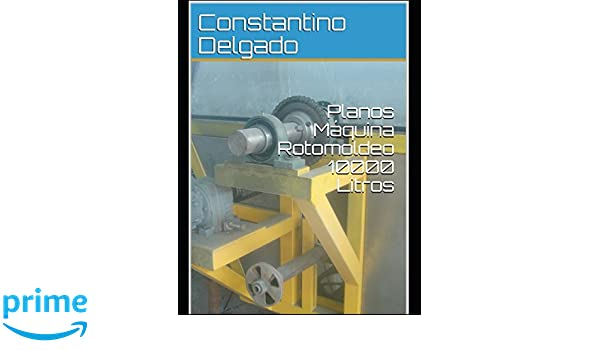 Planos Máquina Rotomoldeo 10000 Litros (Romoldeo) (Spanish Edition): Constantino Delgado: 9781980978251: Amazon.com: Books