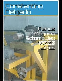 Planos Máquina Rotomoldeo 10000 Litros (Romoldeo): Amazon.es: Constantino Delgado: Libros