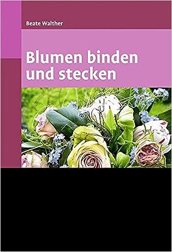 Blumen Binden Und Stecken Ein Floristischer Grundkurs Amazon De