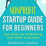 Nonprofit Startup Guide for Beginners: Easy Steps for Fundraising from Small to Success | Raymond Garner