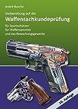 Vorbereitung auf die Waffensachkundeprüfung für Sportschützen, Waffensammler und das Bewachungsgewerbe: Waffenrecht - Beschussrecht - Waffentechnik - Munitionskunde - Seenotsignalmittel - Handhabung