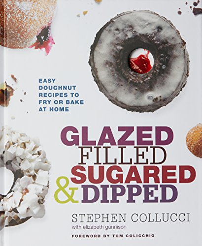 Glazed, Filled, Sugared & Dipped: Easy Doughnut Recipes to Fry or Bake at Home by Stephen Collucci, Elizabeth Gunnison