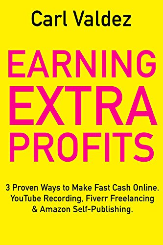 Earning Extra Profits: 3 Proven Ways to Make Fast Cash Online. YouTube Recording, Fiverr Freelancing & Amazon Self-Publishing.
