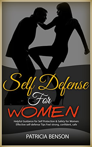 Self Defense for Women: Helpful Guidance for Self Protection & Safety for Women, Effective Self-Defense Tips Feel Strong, Confident by [Benson, Patricia]
