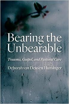 Bearing the Unbearable: Trauma, Gospel, and Pastoral Care by Deborah van Deusen Hunsinger (2015-07-04)