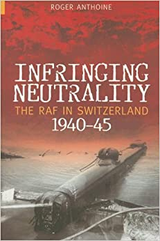 Book Infringing Neutrality: The RAF in Switzerland 1940-45 (Revealing History )