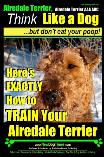 - Airedale, Airedale Terrier AAA AKC: Think Like a Dog ~ But Don't Eat Your Poop!: Airedale Terrier Breed Expert Training - Here's EXACTLY How To TRAIN Your Airedale Terrier (Volume 1)