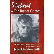 Sickert and the Ripper Crimes: 1888 Ripper Murders and the Artist Walter Richard Sickert by Jean Overton Fuller (2003-03-15)