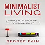 Minimalist Living: Simplify Your Life, Reduce Your Stress, and Increase Your Happiness Through Minimalism, Volume 1 | George Pain