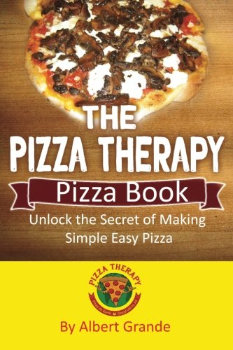 The Pizza Therapy Pizza Book: Unlock the Secret of Making Simple Easy Pizza by Albert Grande