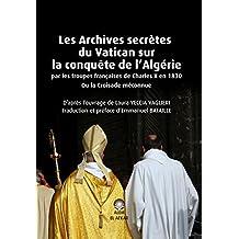 Les Archives secrètes du Vatican sur la conquête de l'Algérie par les troupes françaises de Charles X en 1830 Ou la Croisade méconnue (French Edition)