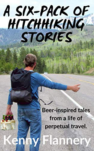 A Six-Pack of Hitchhhiking Stories: Beer-inspired tales from a live of perpetual travel by Kenny Flannery