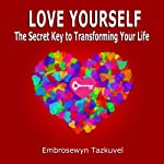 Love Yourself: The Secret Key to Transforming Your Life | Embrosewyn Tazkuvel