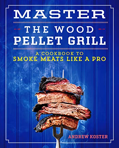 Master the Wood Pellet Grill: A Cookbook to Smoke Meats and More Like a Pro by Andrew Koster