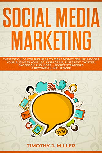 Social Media Marketing: The Best Guide for Business to Make Money Online & Boost Your Business YouTube, Instagram, Pinterest, Twitter, Facebook and More - Secret Strategies & Become an Influencer