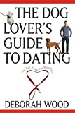 The Dog Lover's Guide to Dating, Deborah Wood, 0764525018