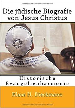 Die jüdische Biografie von Jesus Christus: Historische Evangelienharmonie