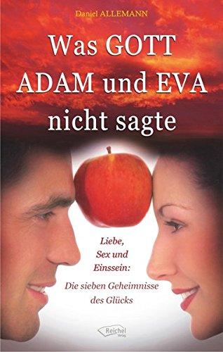 Was GOTT ADAM und EVA nicht sagte: Liebe, Sex und Einssein: Die sieben Geheimnisse des Glücks