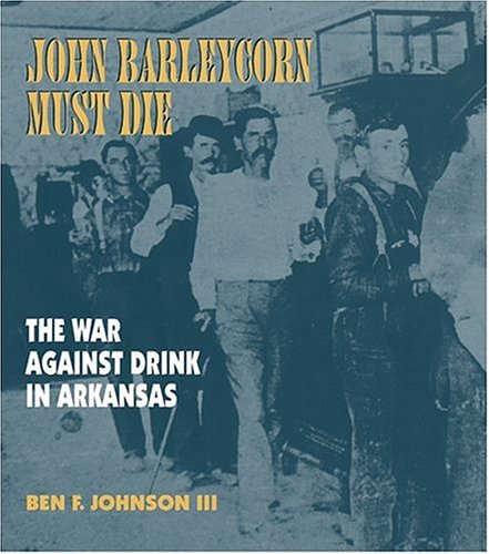 John Barleycorn Must Die: The War Against Drink in Arkansas Ben F. Johnson III