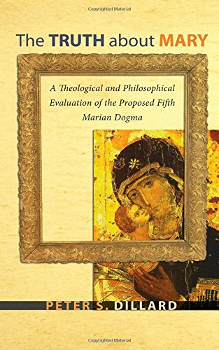 The Truth about Mary: A Theological and Philosophical Evaluation of the Proposed Fifth Marian Dogma