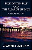 img - for Salted with Salt and The Altar of Silence: Two Novellas by Jason Akley (2007-05-09) book / textbook / text book