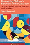 Developing Children's Behaviour in the Classroom: A Practical Guide For Teachers And Students, Sonia Burnard Wells Park School and Training Centre  Essex., 0750708204