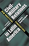 Book cover for Civil-Military Relations in Latin America: New Analytical Perspectives