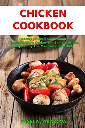 Chicken Cookbook: Healthy Chicken Soup, Salad, Casserole, Slow Cooker and Skillet Recipes Inspired by The Mediterranean Diet: Mediterranean Diet Cookbook (Healthy Cooking on a Budget) ()