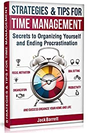 Strategies and Tips for Time Management: Secrets to Organizing Yourself and Ending Procrastination (Focus, Motivation, Organization, Goal Setting, Productivity, and Success Organizing Your Home)
