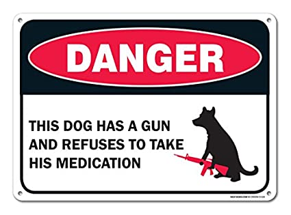 the dog has a gun and refuses to take his medication sign federal