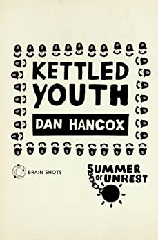 Summer of Unrest: Kettled Youth: The Battle Against the Neoliberal Endgame by [Hancox, Dan]