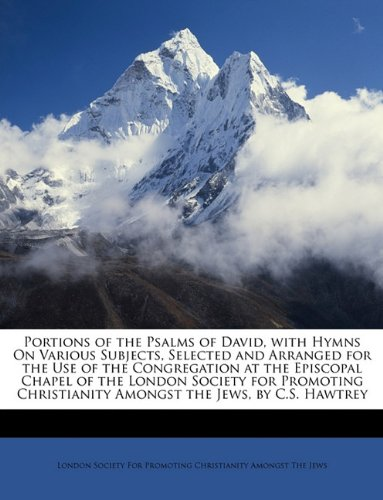 Portions of the Psalms of David, with Hymns On Various Subjects, Selected and Arranged for the Use of the Congregation at the Episcopal Chapel of the ... Amongst the Jews, by C.S. Hawtrey pdf epub