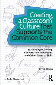 Creating a Classroom Culture That Supports the Common Core: Teaching Questioning, Conversation Techniques, and Other Essential Skills by Harris, Bryan (2013)