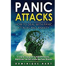 Panic Attacks: How To Deal With Panic Attacks And Anxiety: A step by step guide to eliminate Anxiety, Depression, Low Self-Esteem and Panic Disorder (Panic ... For Nothing, Anxiety Self Help Book 1)