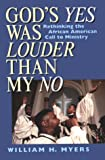 God's Yes Was Louder Than My No : Rethinking the African American Call to Ministry, Myers, William H., 0865434271