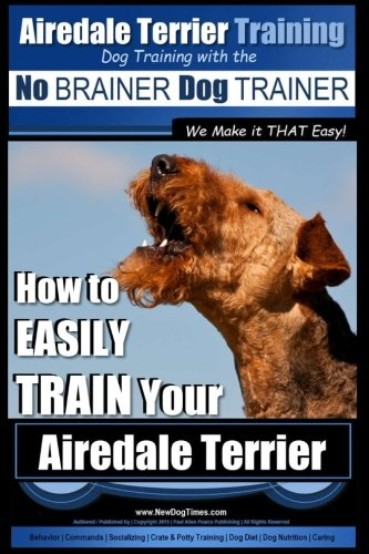 - Airedale Terrier Training | Dog Training with the No BRAINER Dog TRAINER ~ We make it THAT Easy!: How to EASILY TRAIN Your Airedale Terrier