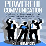 Powerful Communication: Influence, Persuasion and Communication Skills You Need to Have | Ric Thompson
