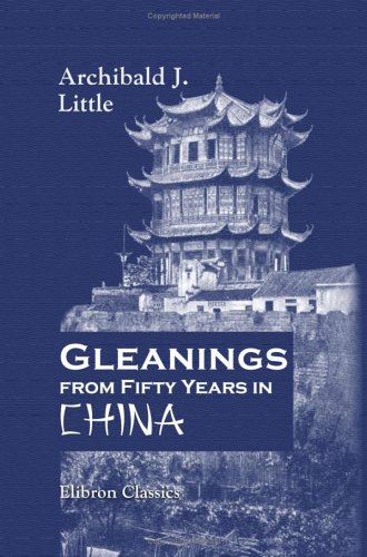 Gleanings from Fifty Years in China: Revised by Mrs. Archibald Little