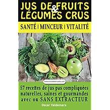 Jus de Fruits et de Legumes Crus: 57 recettes faciles et un Guide Pratique Complet pour améliorer votre alimentation : Santé, Vitalité et Minceur, avec ou ... sans extracteur, FACILEMENT ET DURABLEMENT.