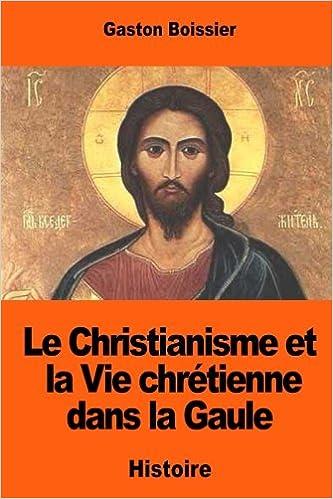 Le christianisme et la vie chrétienne dans la Gaule (French Edition)