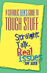 Catholic Teen's Guide to Tough Stuff: Straight Talk, Real Issues